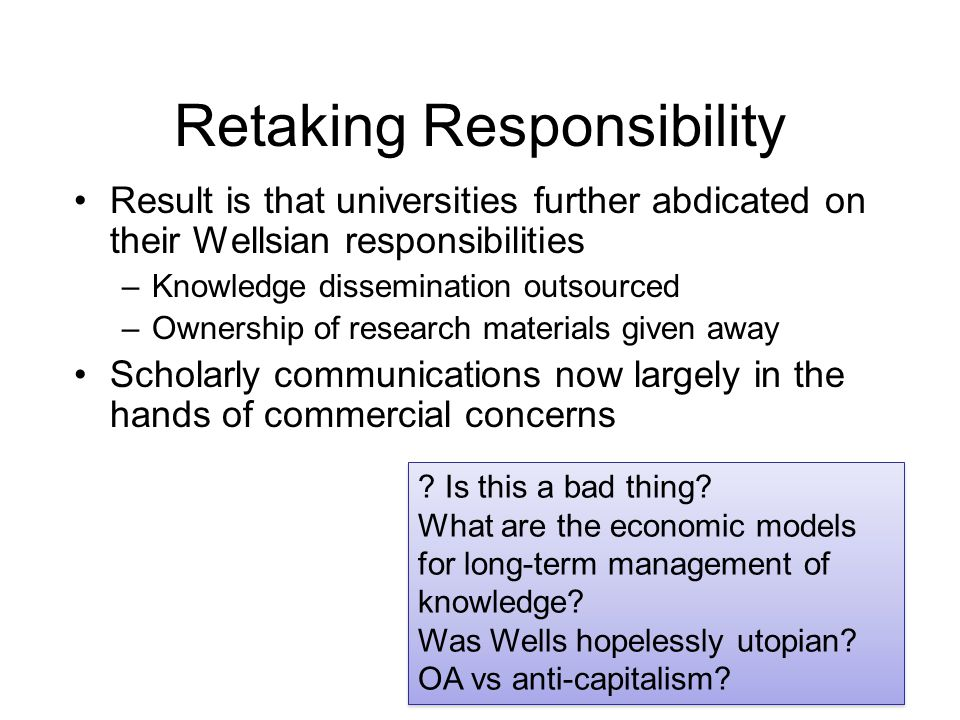Retaking Responsibility Result is that universities further abdicated on their Wellsian responsibilities –Knowledge dissemination outsourced –Ownershi
