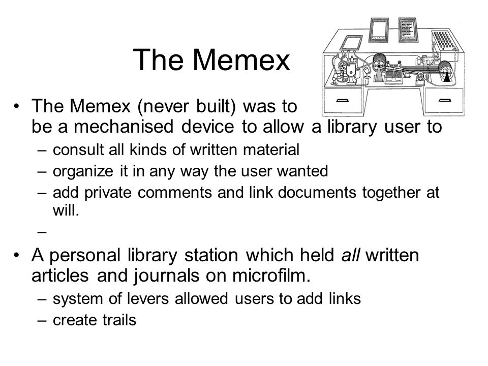 The Memex The Memex (never built) was to be a mechanised device to allow a library user to –consult all kinds of written material –organize it in any