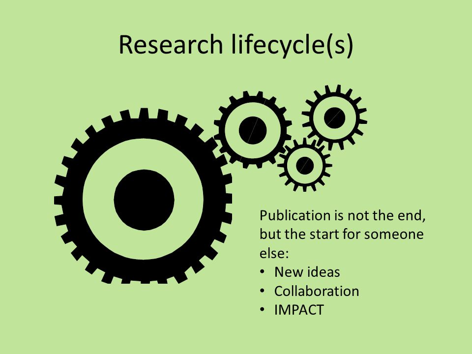 Research lifecycle(s) Publication is not the end, but the start for someone else: New ideas Collaboration IMPACT