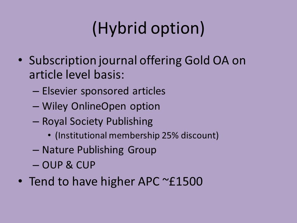 (Hybrid option) Subscription journal offering Gold OA on article level basis: – Elsevier sponsored articles – Wiley OnlineOpen option – Royal Society Publishing (Institutional membership 25% discount) – Nature Publishing Group – OUP & CUP Tend to have higher APC ~£1500