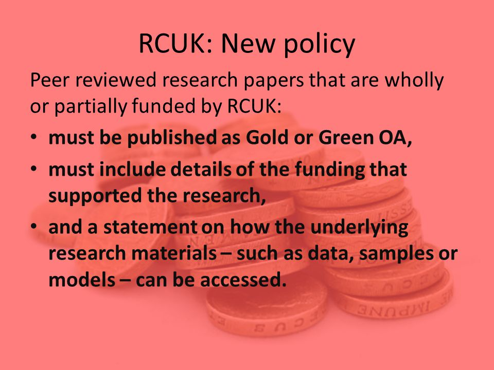 RCUK: New policy Peer reviewed research papers that are wholly or partially funded by RCUK: must be published as Gold or Green OA, must include details of the funding that supported the research, and a statement on how the underlying research materials – such as data, samples or models – can be accessed.