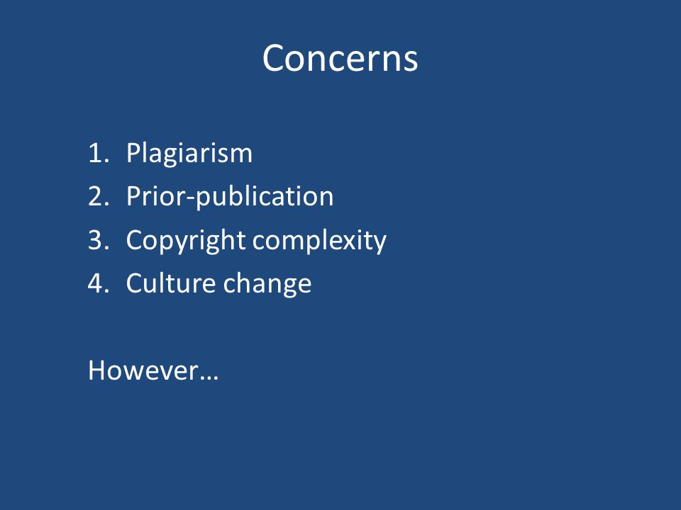 Concerns 1.Plagiarism 2.Prior-publication 3.Copyright complexity 4.Culture change However…