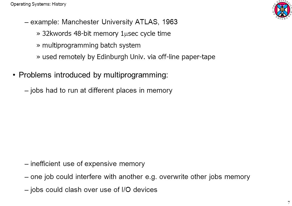 Operating Systems: History 7 –example: Manchester University ATLAS, 1963 »32kwords 48-bit memory 1  sec cycle time »multiprogramming batch system »used remotely by Edinburgh Univ.