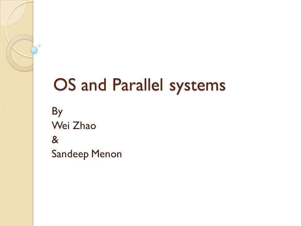 OS and Parallel systems By Wei Zhao & Sandeep Menon
