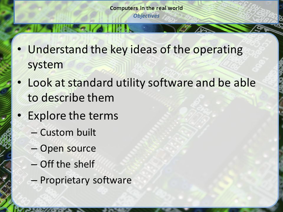 Computers in the real world Objectives Understand the key ideas of the operating system Look at standard utility software and be able to describe them