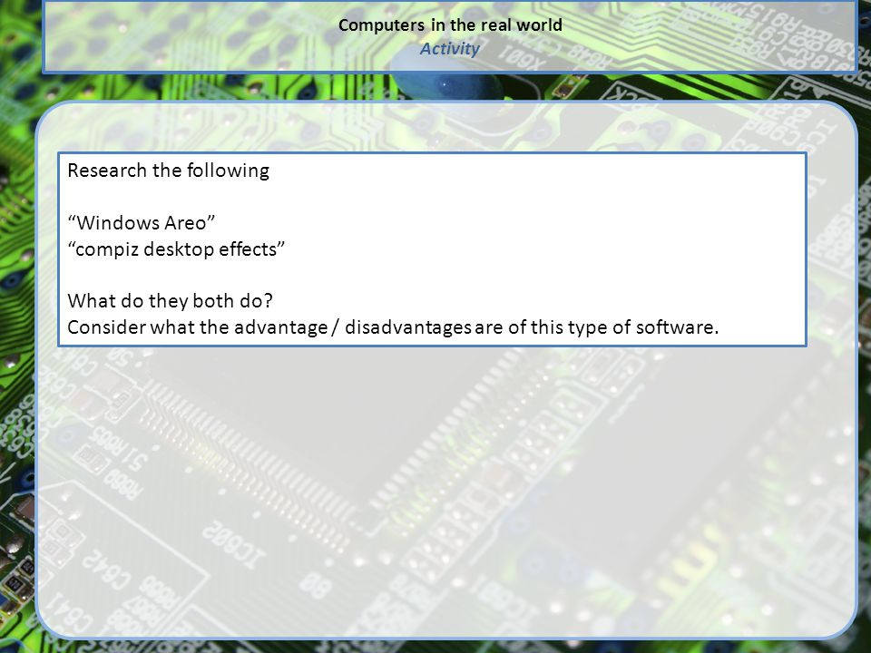 """Computers in the real world Activity Research the following """"Windows Areo"""" """"compiz desktop effects"""" What do they both do? Consider what the advantage"""