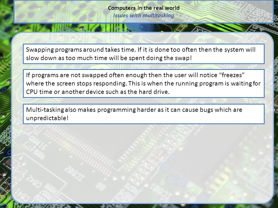 Computers in the real world Issues with multitasking Swapping programs around takes time. If it is done too often then the system will slow down as to