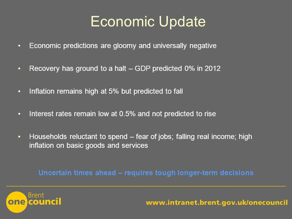 Economic Update Economic predictions are gloomy and universally negative Recovery has ground to a halt – GDP predicted 0% in 2012 Inflation remains high at 5% but predicted to fall Interest rates remain low at 0.5% and not predicted to rise Households reluctant to spend – fear of jobs; falling real income; high inflation on basic goods and services Uncertain times ahead – requires tough longer-term decisions
