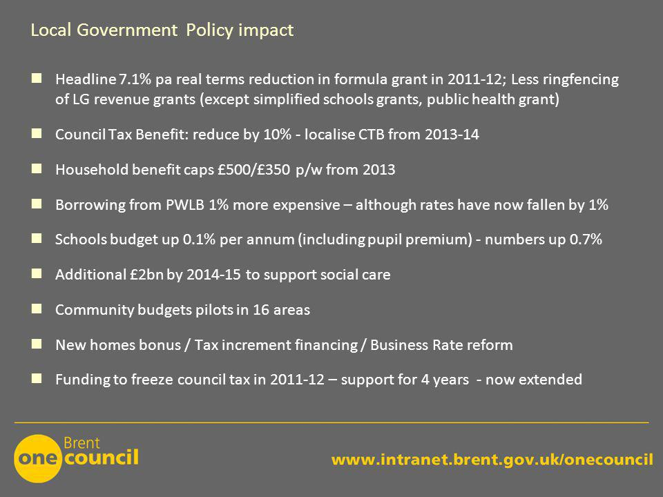 Local Government Policy impact Headline 7.1% pa real terms reduction in formula grant in 2011-12; Less ringfencing of LG revenue grants (except simplified schools grants, public health grant) Council Tax Benefit: reduce by 10% - localise CTB from 2013-14 Household benefit caps £500/£350 p/w from 2013 Borrowing from PWLB 1% more expensive – although rates have now fallen by 1% Schools budget up 0.1% per annum (including pupil premium) - numbers up 0.7% Additional £2bn by 2014-15 to support social care Community budgets pilots in 16 areas New homes bonus / Tax increment financing / Business Rate reform Funding to freeze council tax in 2011-12 – support for 4 years - now extended