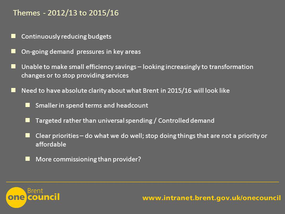 Themes - 2012/13 to 2015/16 Continuously reducing budgets On-going demand pressures in key areas Unable to make small efficiency savings – looking increasingly to transformation changes or to stop providing services Need to have absolute clarity about what Brent in 2015/16 will look like Smaller in spend terms and headcount Targeted rather than universal spending / Controlled demand Clear priorities – do what we do well; stop doing things that are not a priority or affordable More commissioning than provider?