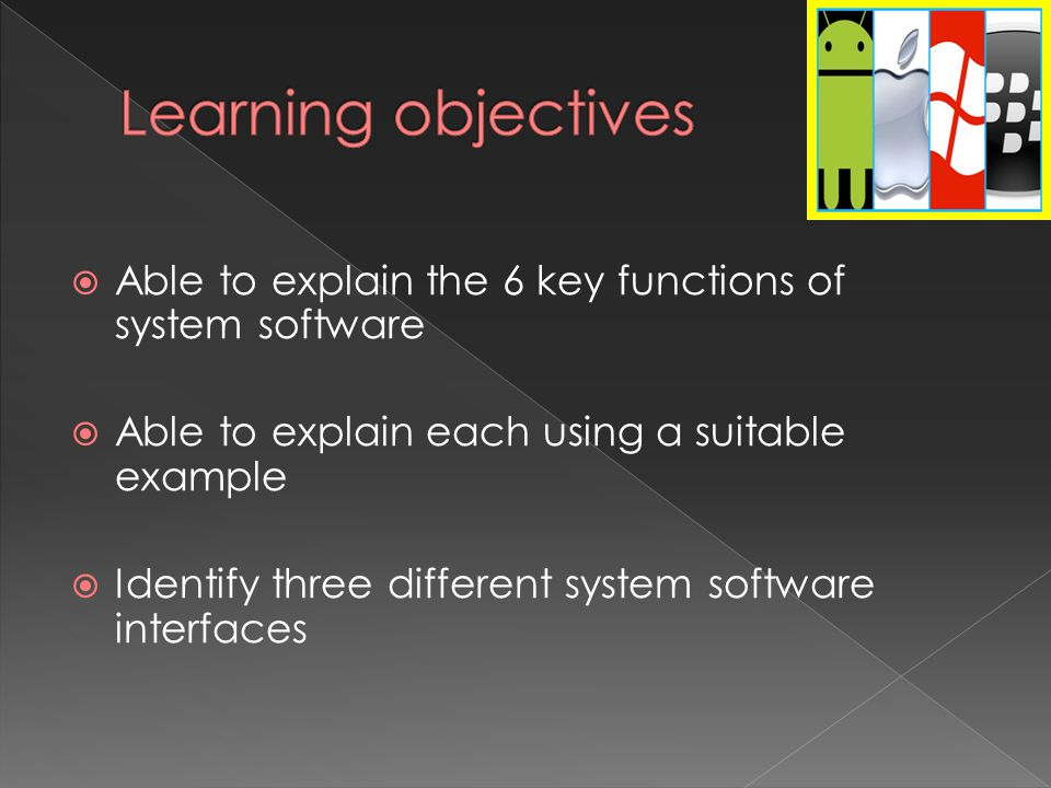  Able to explain the 6 key functions of system software  Able to explain each using a suitable example  Identify three different system software interfaces