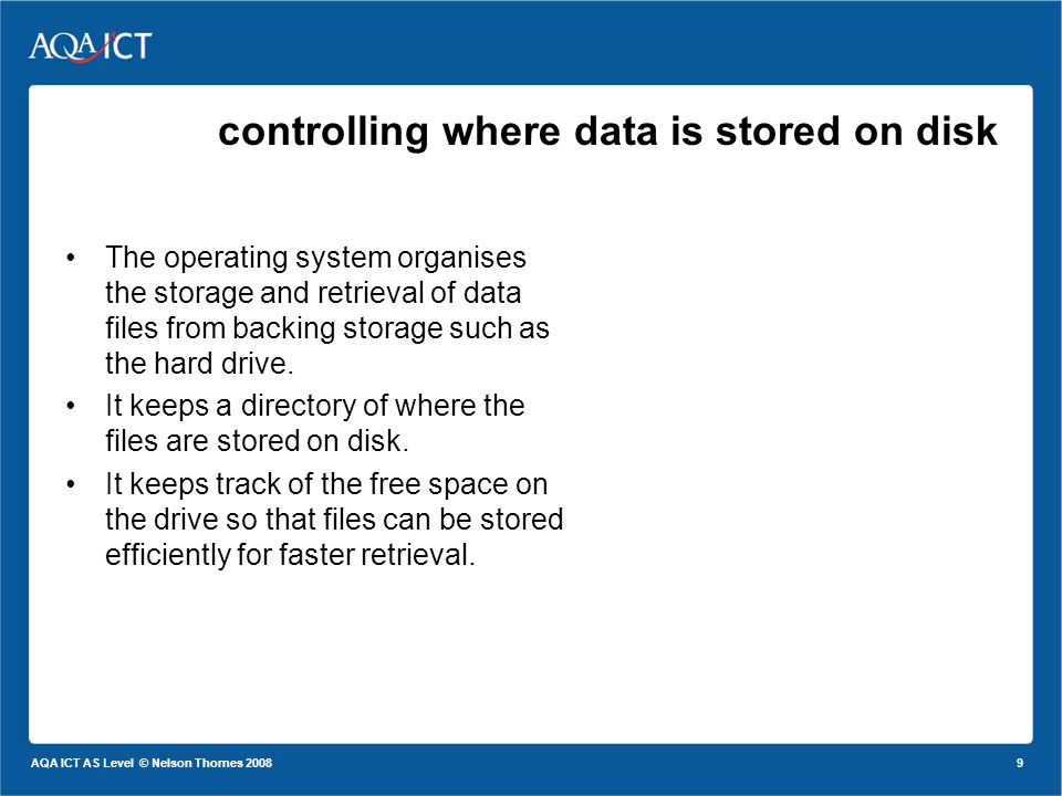 9 AQA ICT AS Level © Nelson Thornes 2008 controlling where data is stored on disk The operating system organises the storage and retrieval of data files from backing storage such as the hard drive.