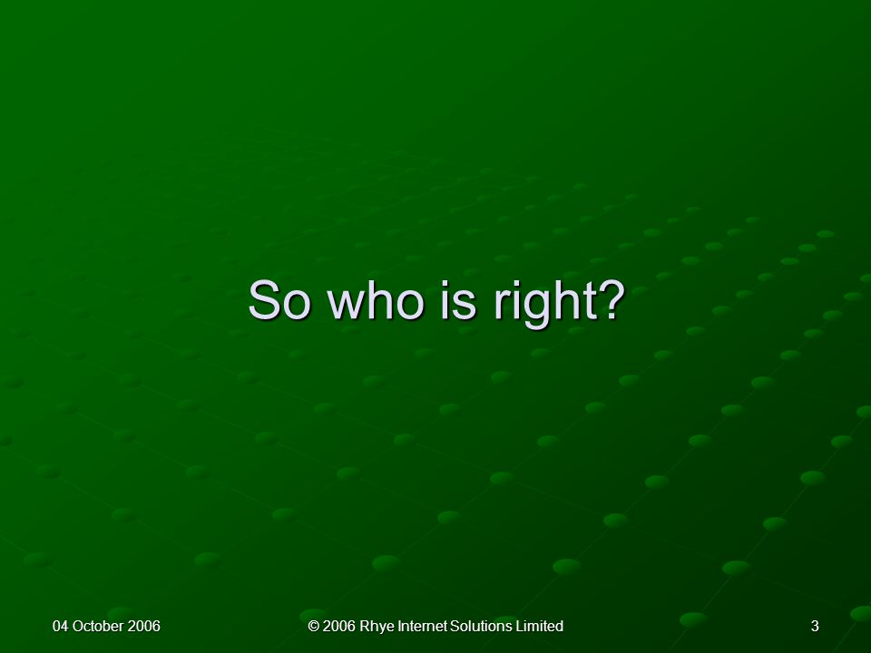 304 October 2006© 2006 Rhye Internet Solutions Limited So who is right?