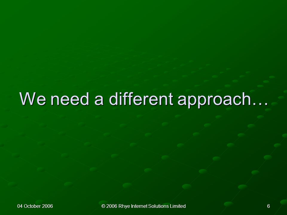 604 October 2006© 2006 Rhye Internet Solutions Limited We need a different approach…