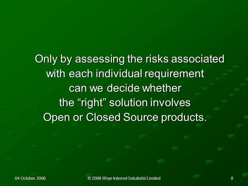 804 October 2006© 2006 Rhye Internet Solutions Limited Only by assessing the risks associated with each individual requirement can we decide whether the right solution involves Open or Closed Source products.
