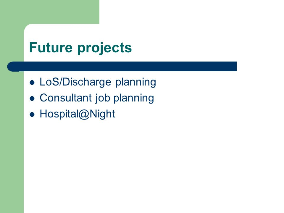 Future projects LoS/Discharge planning Consultant job planning Hospital@Night