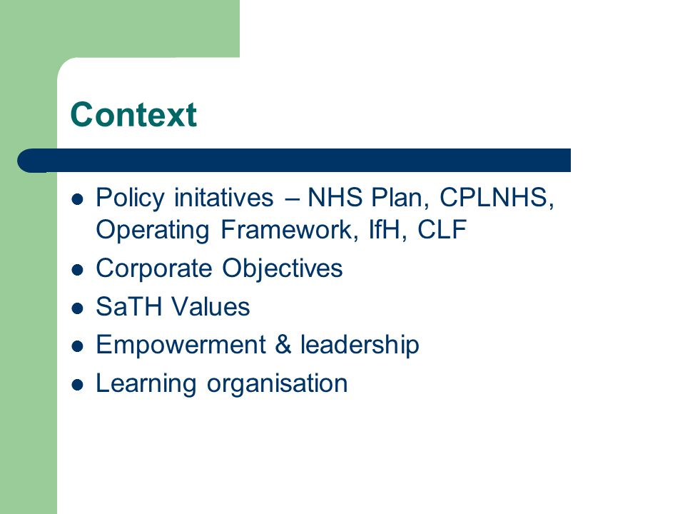 Context Policy initatives – NHS Plan, CPLNHS, Operating Framework, IfH, CLF Corporate Objectives SaTH Values Empowerment & leadership Learning organis