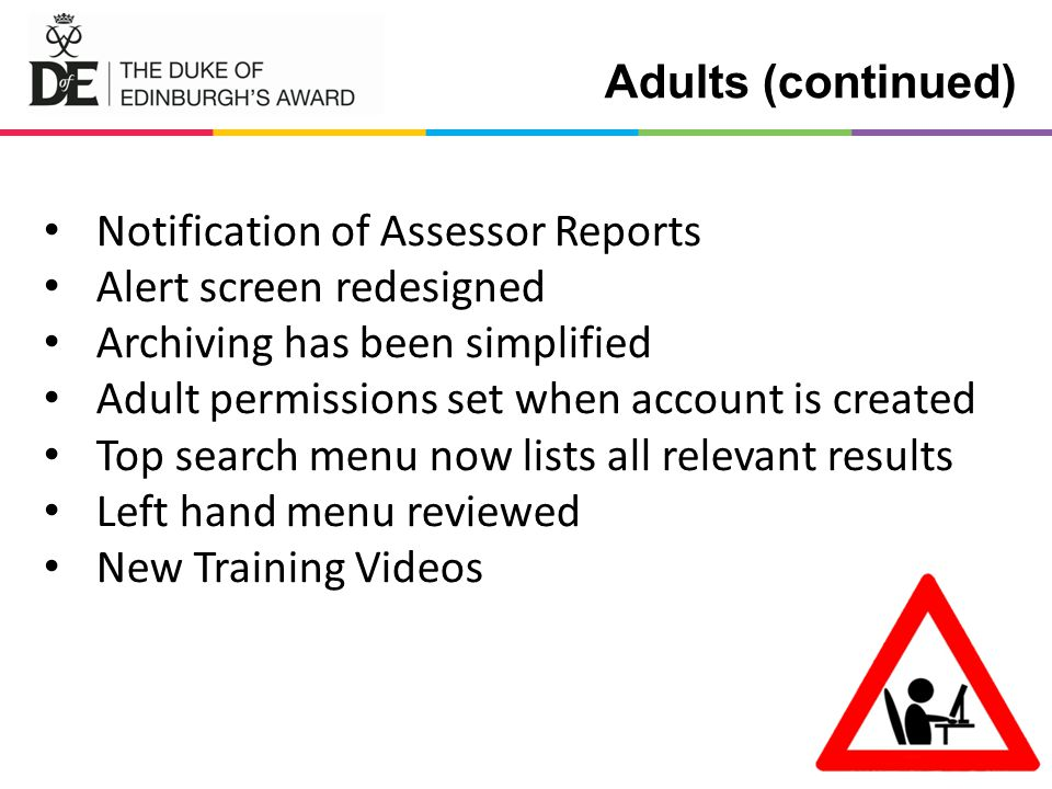 Adults (continued) Notification of Assessor Reports Alert screen redesigned Archiving has been simplified Adult permissions set when account is created Top search menu now lists all relevant results Left hand menu reviewed New Training Videos
