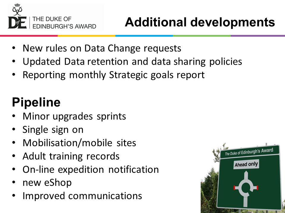 Additional developments New rules on Data Change requests Updated Data retention and data sharing policies Reporting monthly Strategic goals report Pipeline Minor upgrades sprints Single sign on Mobilisation/mobile sites Adult training records On-line expedition notification new eShop Improved communications