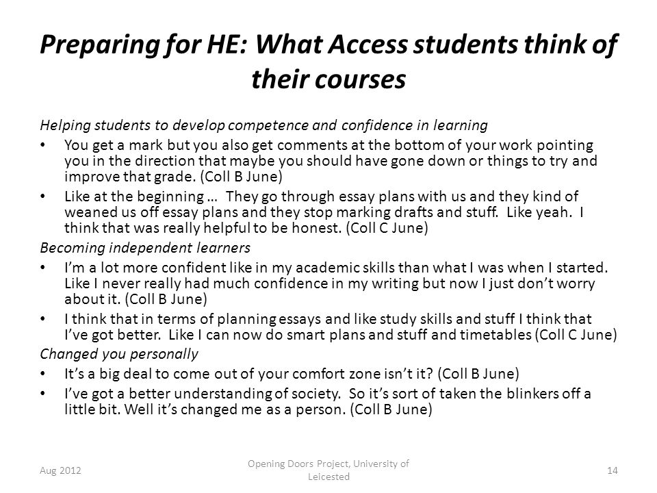 Preparing for HE: What Access students think of their courses Helping students to develop competence and confidence in learning You get a mark but you also get comments at the bottom of your work pointing you in the direction that maybe you should have gone down or things to try and improve that grade.