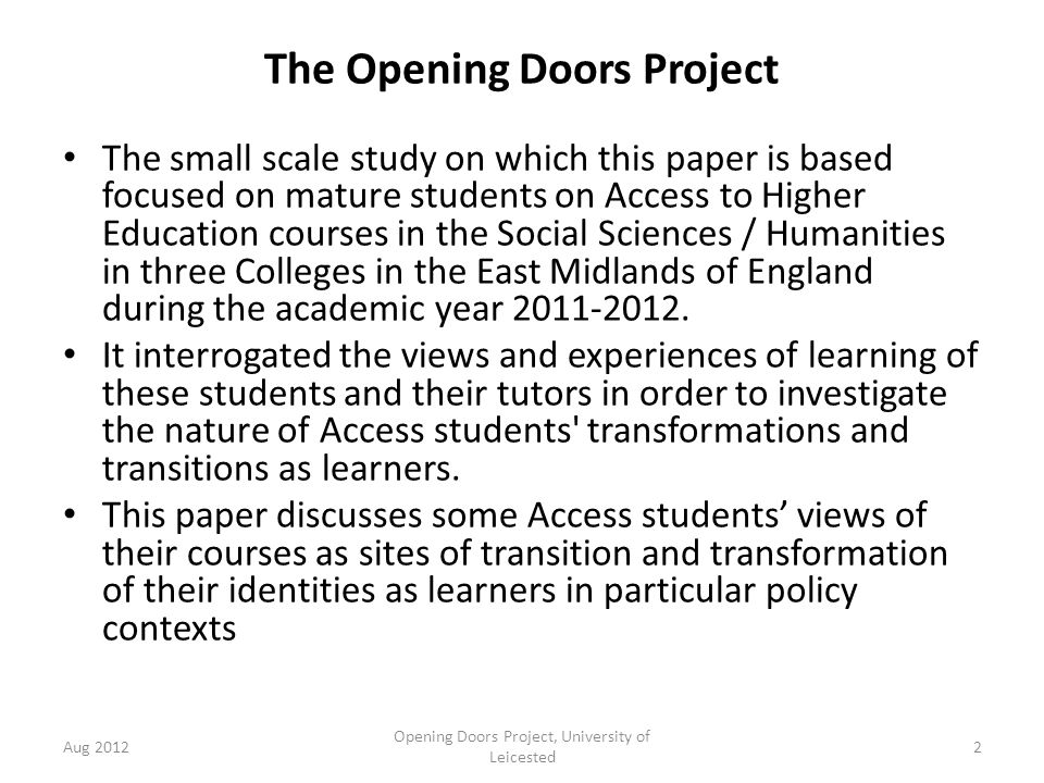 The Opening Doors Project The small scale study on which this paper is based focused on mature students on Access to Higher Education courses in the Social Sciences / Humanities in three Colleges in the East Midlands of England during the academic year