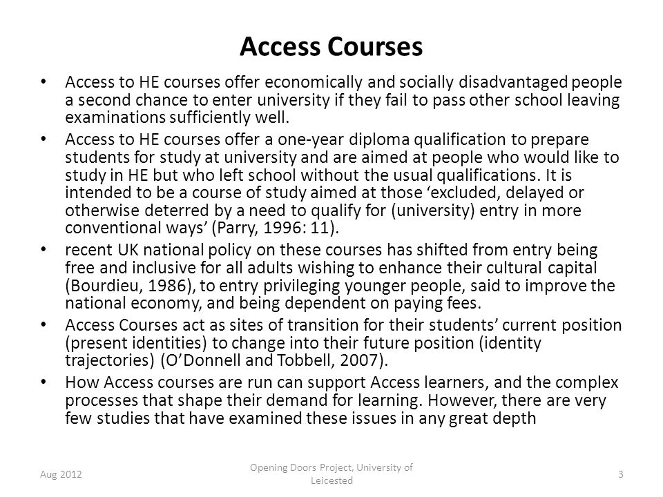 Access Courses Access to HE courses offer economically and socially disadvantaged people a second chance to enter university if they fail to pass other school leaving examinations sufficiently well.