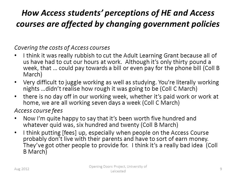 How Access students' perceptions of HE and Access courses are affected by changing government policies Covering the costs of Access courses I think it was really rubbish to cut the Adult Learning Grant because all of us have had to cut our hours at work.
