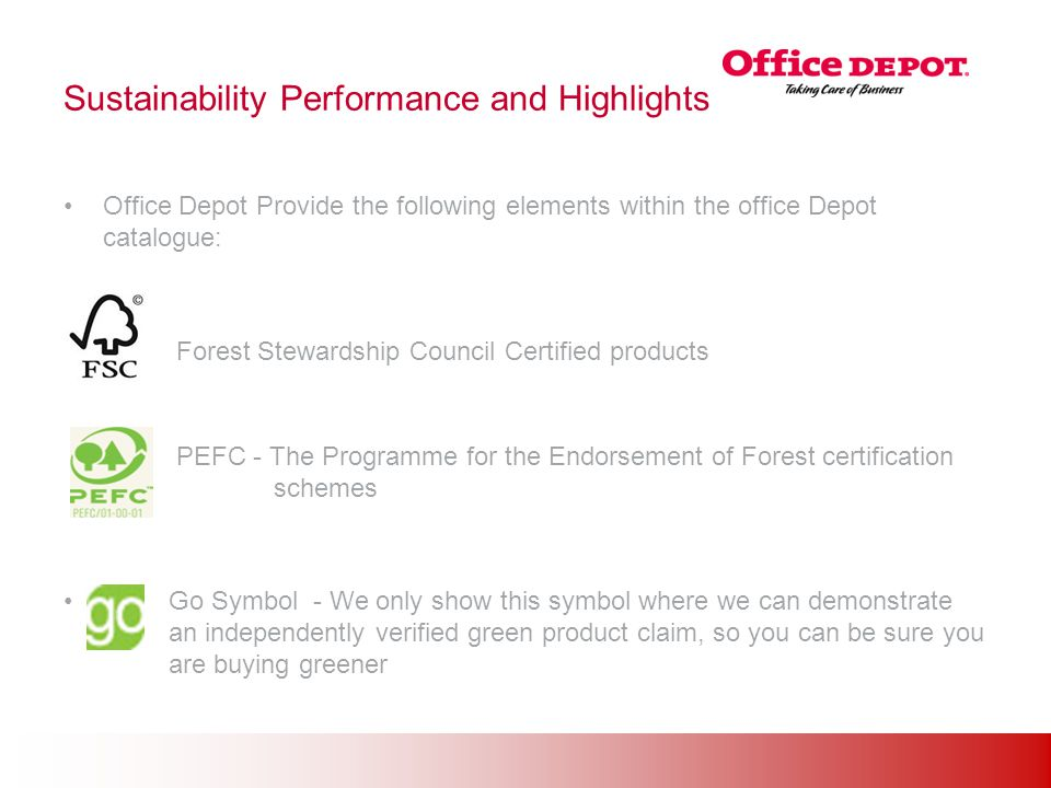 Office Solutions Sustainability Performance and Highlights Office Depot Provide the following elements within the office Depot catalogue: Forest Stewardship Council Certified products PEFC - The Programme for the Endorsement of Forest certification schemes Go Symbol - We only show this symbol where we can demonstrate an independently verified green product claim, so you can be sure you are buying greener