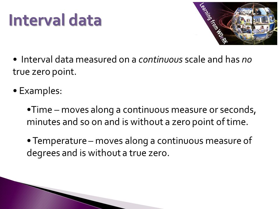 Interval data measured on a continuous scale and has no true zero point.
