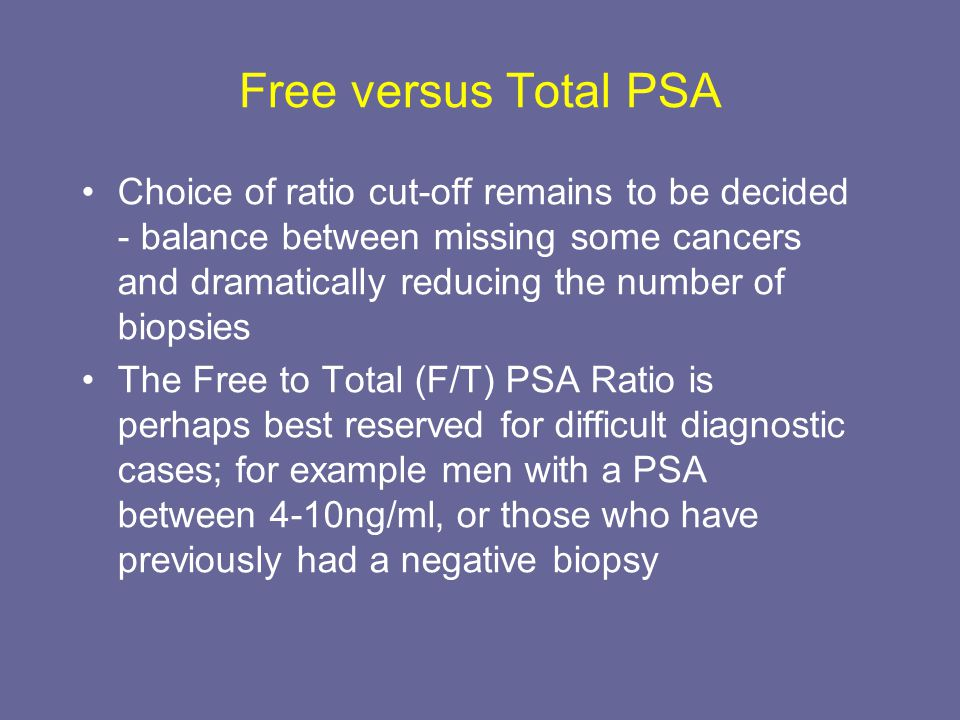 Free versus Total PSA Choice of ratio cut-off remains to be decided - balance between missing some cancers and dramatically reducing the number of bio
