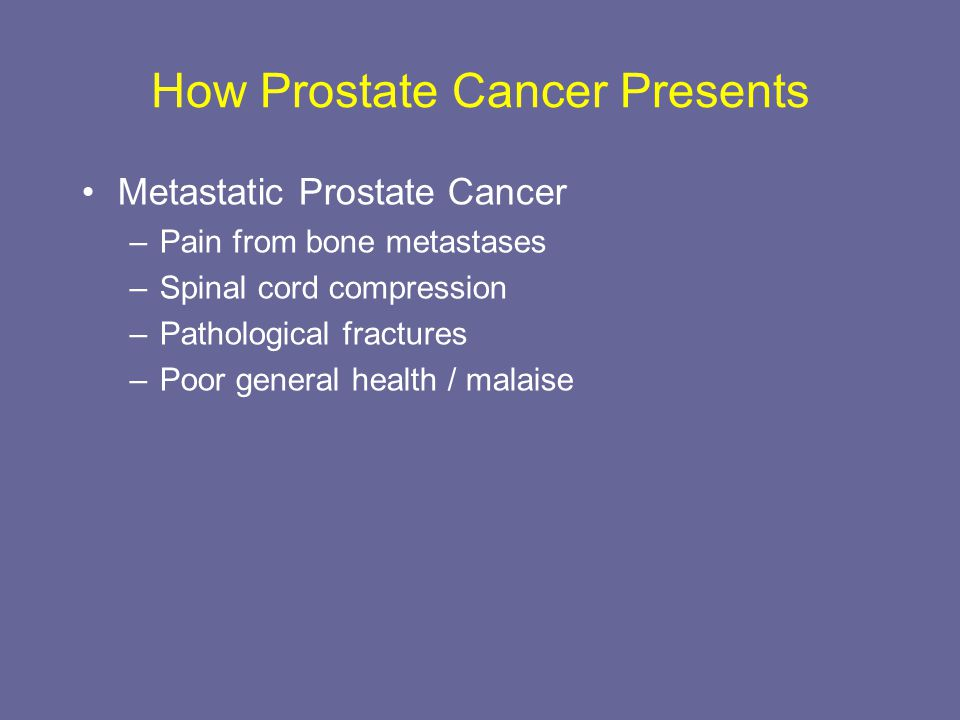 How Prostate Cancer Presents Metastatic Prostate Cancer –Pain from bone metastases –Spinal cord compression –Pathological fractures –Poor general heal