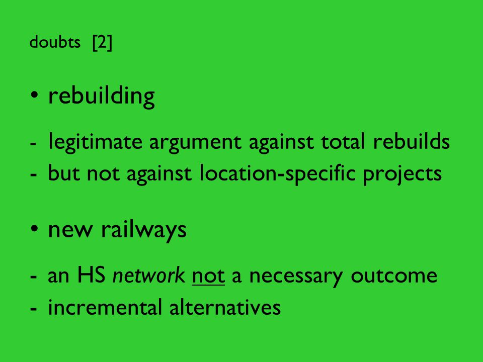 doubts [2] rebuilding - legitimate argument against total rebuilds -but not against location-specific projects new railways -an HS network not a necessary outcome -incremental alternatives