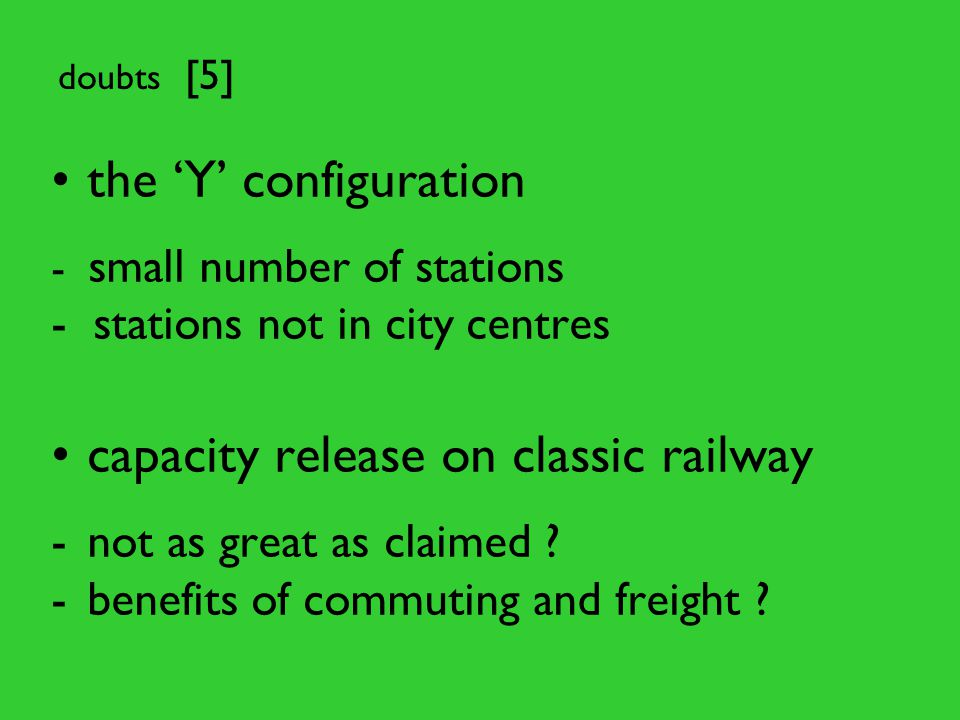 doubts [5] the 'Y' configuration - small number of stations - stations not in city centres capacity release on classic railway -not as great as claimed .
