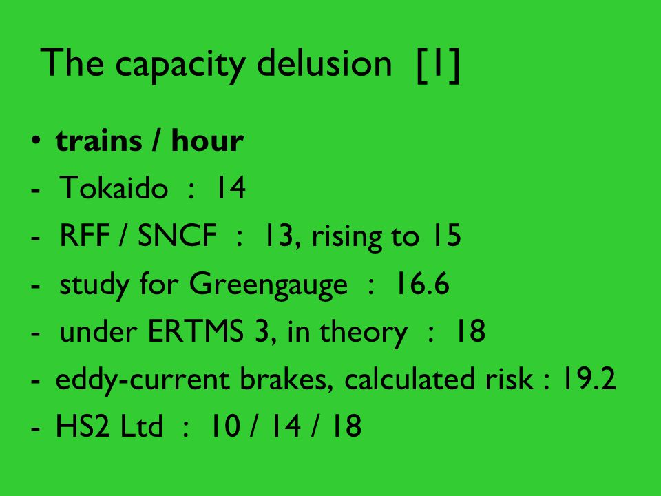 The capacity delusion [1] trains / hour - Tokaido : 14 - RFF / SNCF : 13, rising to 15 - study for Greengauge : under ERTMS 3, in theory : 18 -eddy-current brakes, calculated risk : HS2 Ltd : 10 / 14 / 18