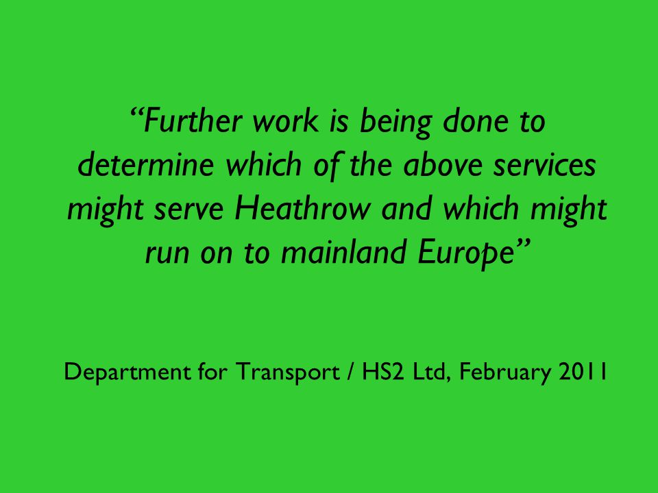 Further work is being done to determine which of the above services might serve Heathrow and which might run on to mainland Europe Department for Transport / HS2 Ltd, February 2011