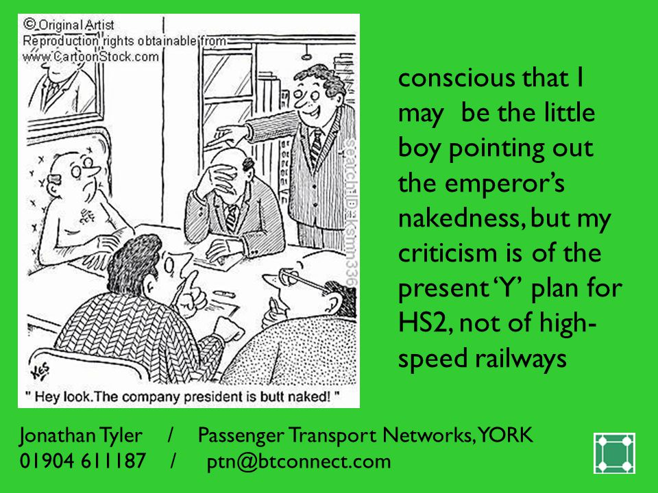 conscious that I may be the little boy pointing out the emperor's nakedness, but my criticism is of the present 'Y' plan for HS2, not of high- speed railways Jonathan Tyler / Passenger Transport Networks, YORK /