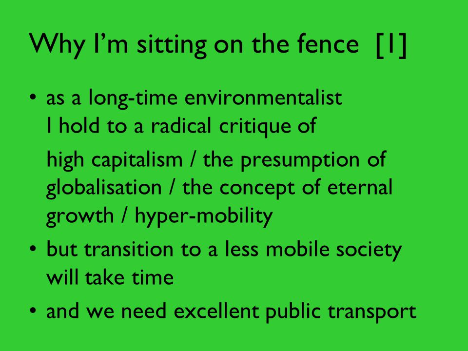 Why I'm sitting on the fence [1] as a long-time environmentalist I hold to a radical critique of high capitalism / the presumption of globalisation / the concept of eternal growth / hyper-mobility but transition to a less mobile society will take time and we need excellent public transport
