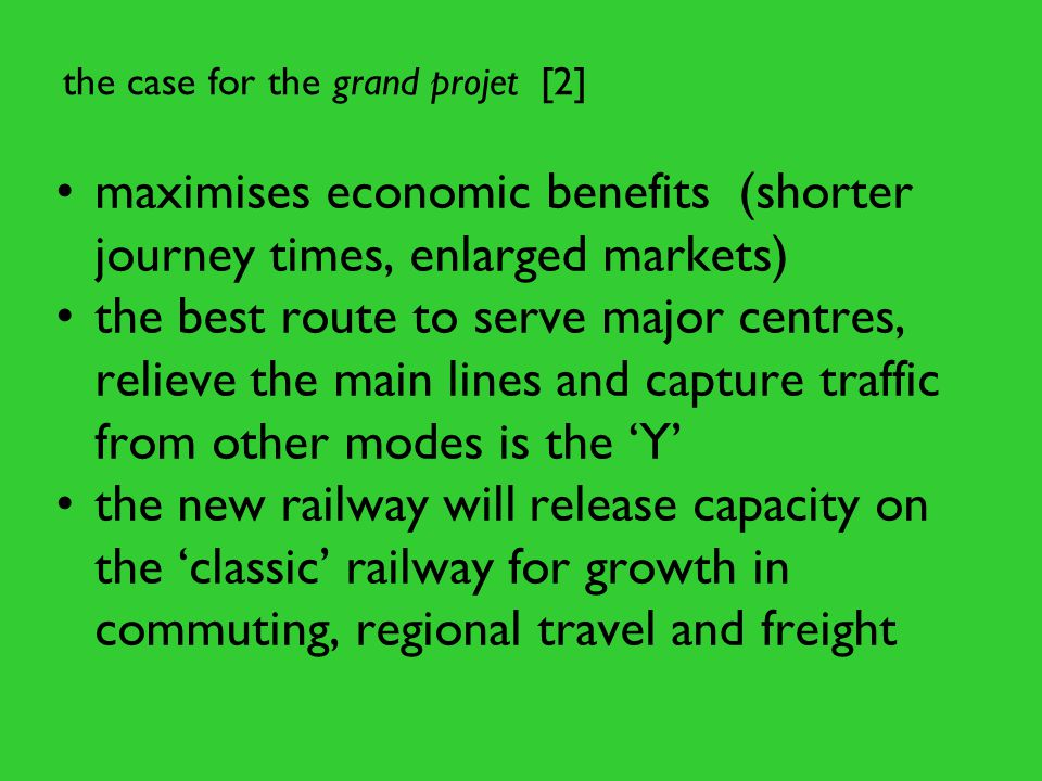 the case for the grand projet [2] maximises economic benefits (shorter journey times, enlarged markets) the best route to serve major centres, relieve the main lines and capture traffic from other modes is the 'Y' the new railway will release capacity on the 'classic' railway for growth in commuting, regional travel and freight