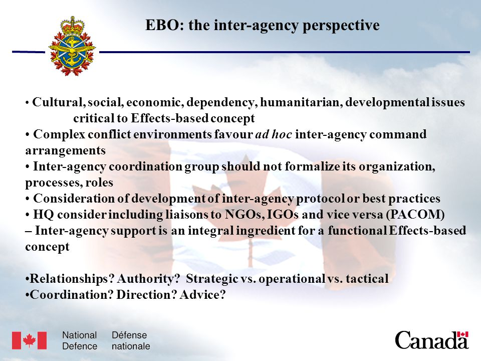 Unclassified USJFCOM/J9/JPP/MNE 17 May 2005 11 EBO: the inter-agency perspective Cultural, social, economic, dependency, humanitarian, developmental issues critical to Effects-based concept Complex conflict environments favour ad hoc inter-agency command arrangements Inter-agency coordination group should not formalize its organization, processes, roles Consideration of development of inter-agency protocol or best practices HQ consider including liaisons to NGOs, IGOs and vice versa (PACOM) – Inter-agency support is an integral ingredient for a functional Effects-based concept Relationships.