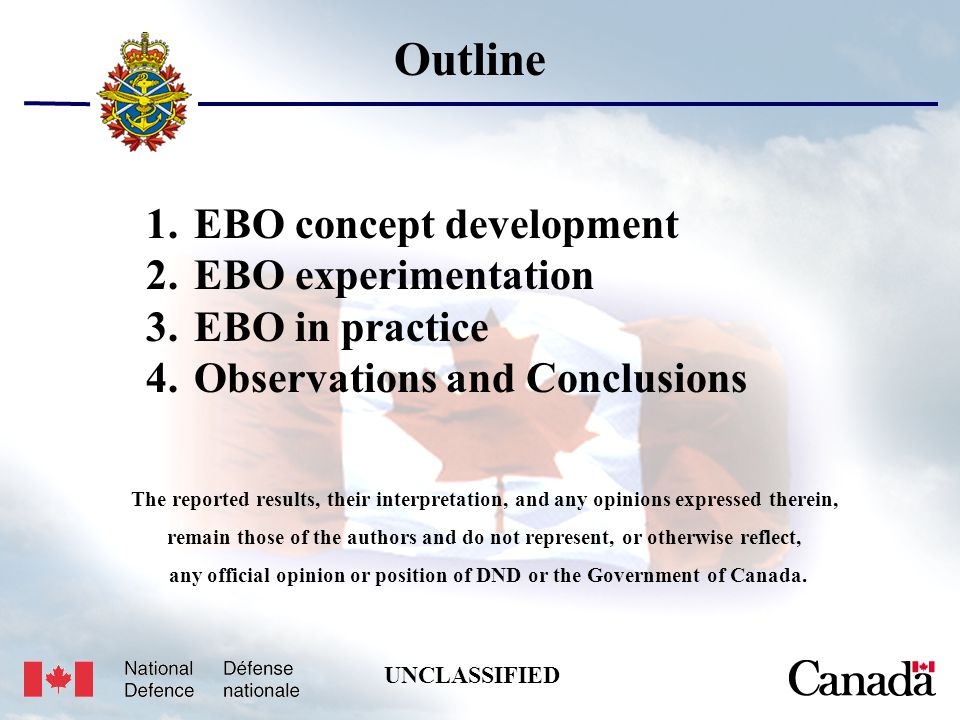 Unclassified USJFCOM/J9/JPP/MNE 17 May 2005 3 Outline 1.EBO concept development 2.EBO experimentation 3.EBO in practice 4.Observations and Conclusions The reported results, their interpretation, and any opinions expressed therein, remain those of the authors and do not represent, or otherwise reflect, any official opinion or position of DND or the Government of Canada.