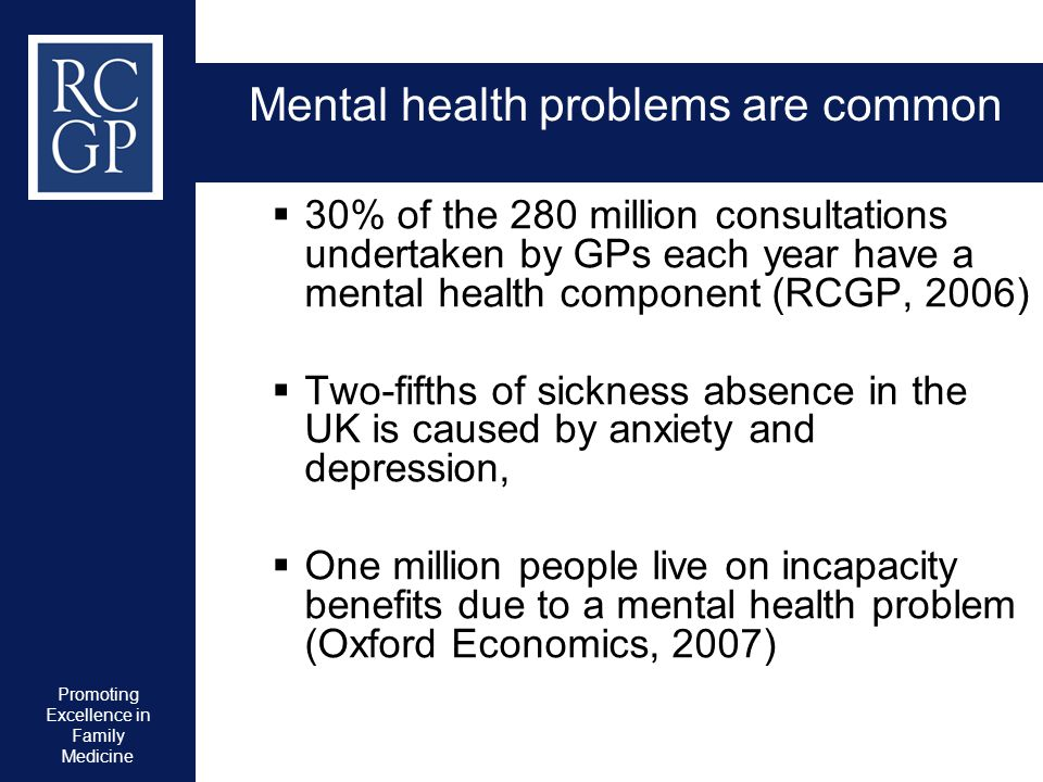 Promoting Excellence in Family Medicine Mental health problems are common  30% of the 280 million consultations undertaken by GPs each year have a me
