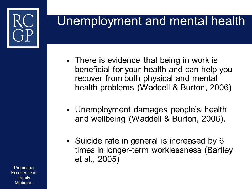 Promoting Excellence in Family Medicine Unemployment and mental health  There is evidence that being in work is beneficial for your health and can he
