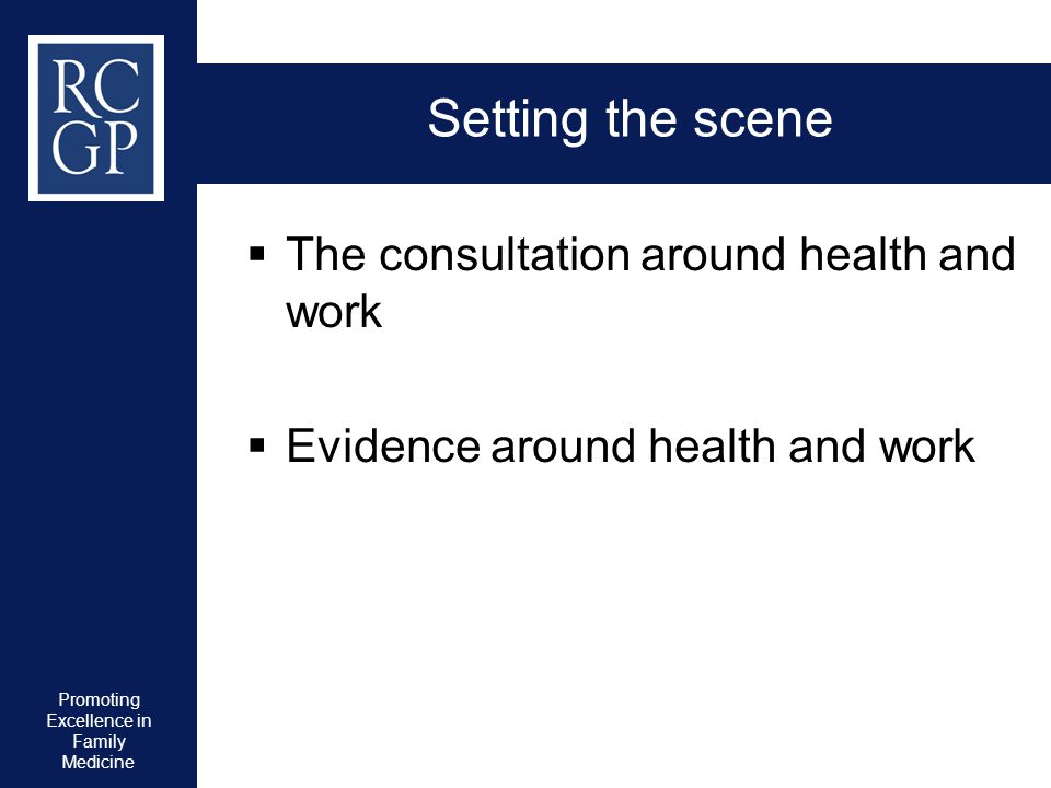 Promoting Excellence in Family Medicine Setting the scene  The consultation around health and work  Evidence around health and work