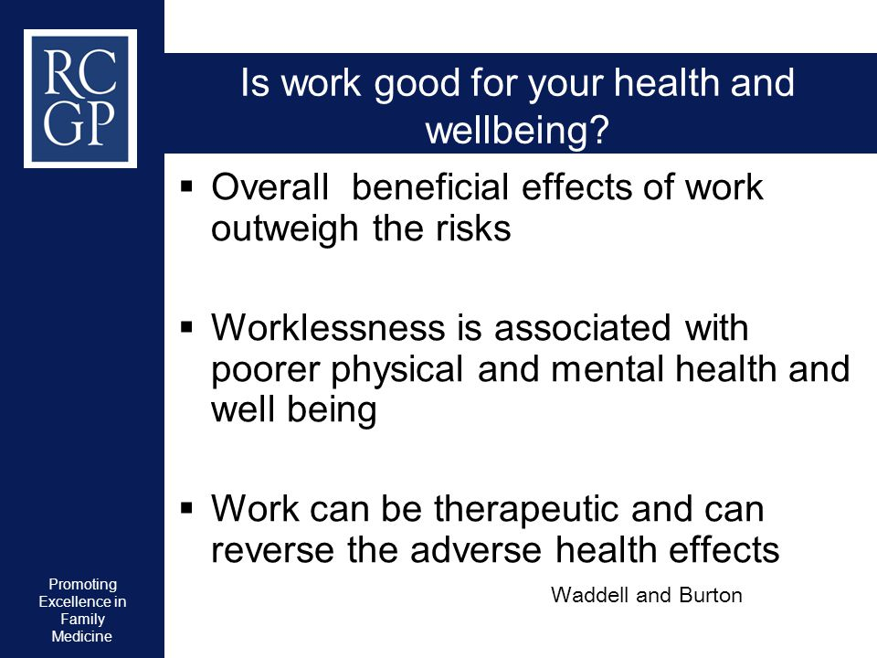 Promoting Excellence in Family Medicine Is work good for your health and wellbeing?  Overall beneficial effects of work outweigh the risks  Workless
