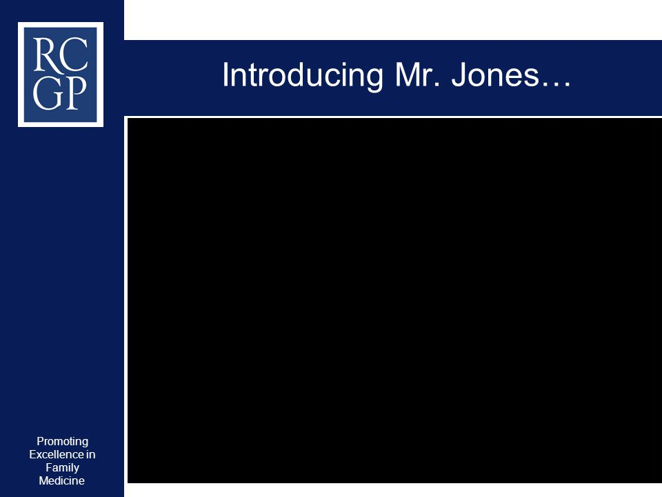 Promoting Excellence in Family Medicine Introducing Mr. Jones…