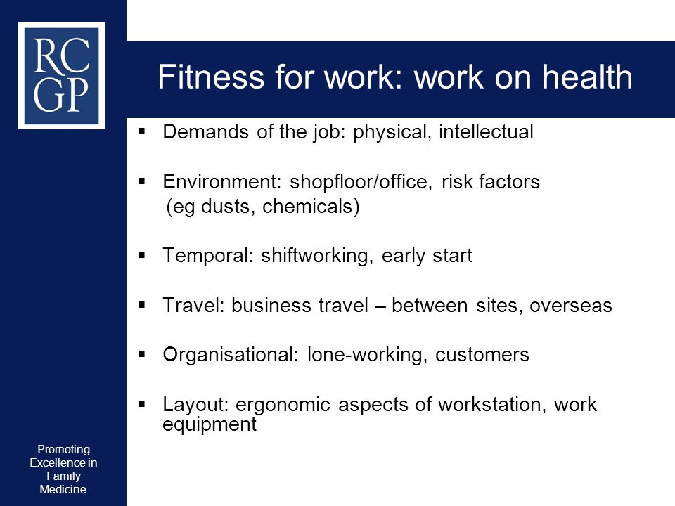 Promoting Excellence in Family Medicine Fitness for work: work on health  Demands of the job: physical, intellectual  Environment: shopfloor/office,