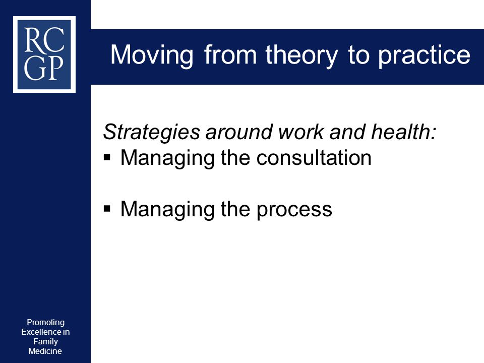 Promoting Excellence in Family Medicine Moving from theory to practice Strategies around work and health:  Managing the consultation  Managing the p
