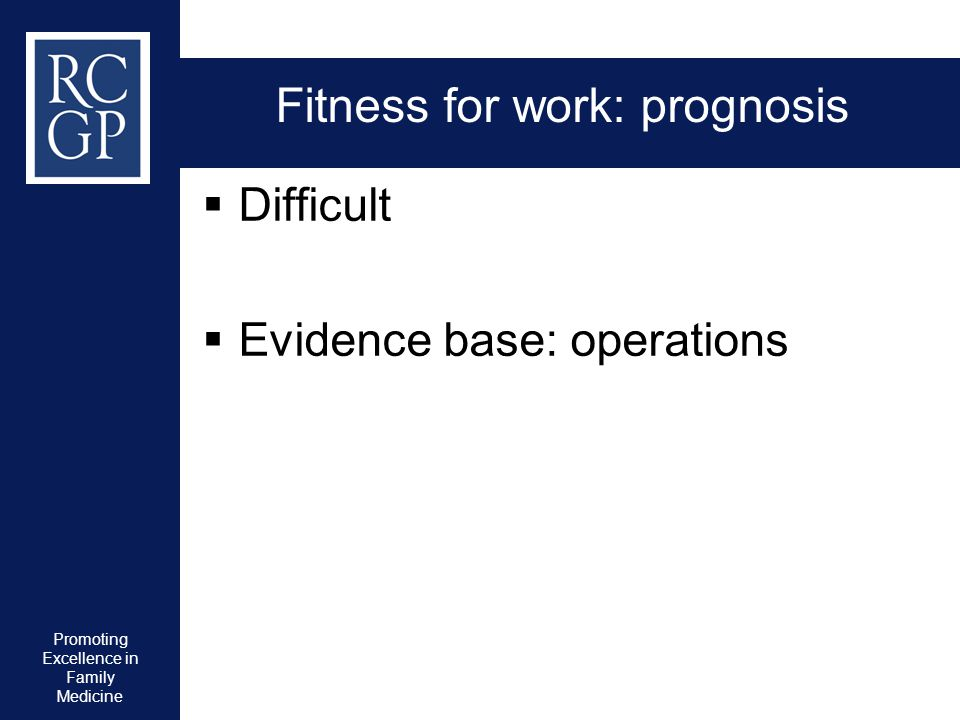Promoting Excellence in Family Medicine Fitness for work: prognosis  Difficult  Evidence base: operations