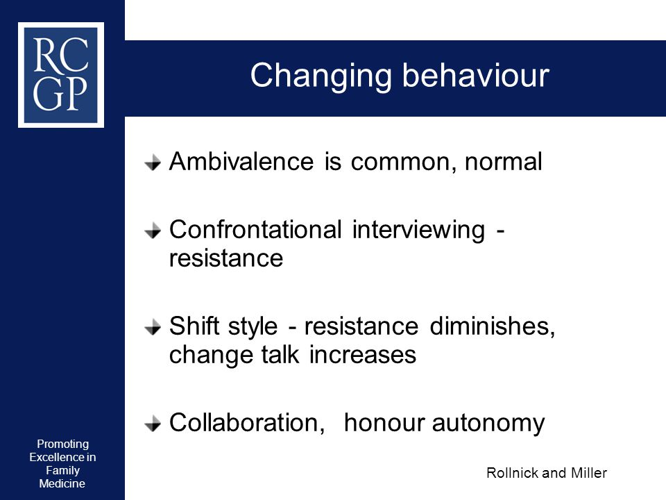 Promoting Excellence in Family Medicine Changing behaviour Ambivalence is common, normal Confrontational interviewing - resistance Shift style - resis