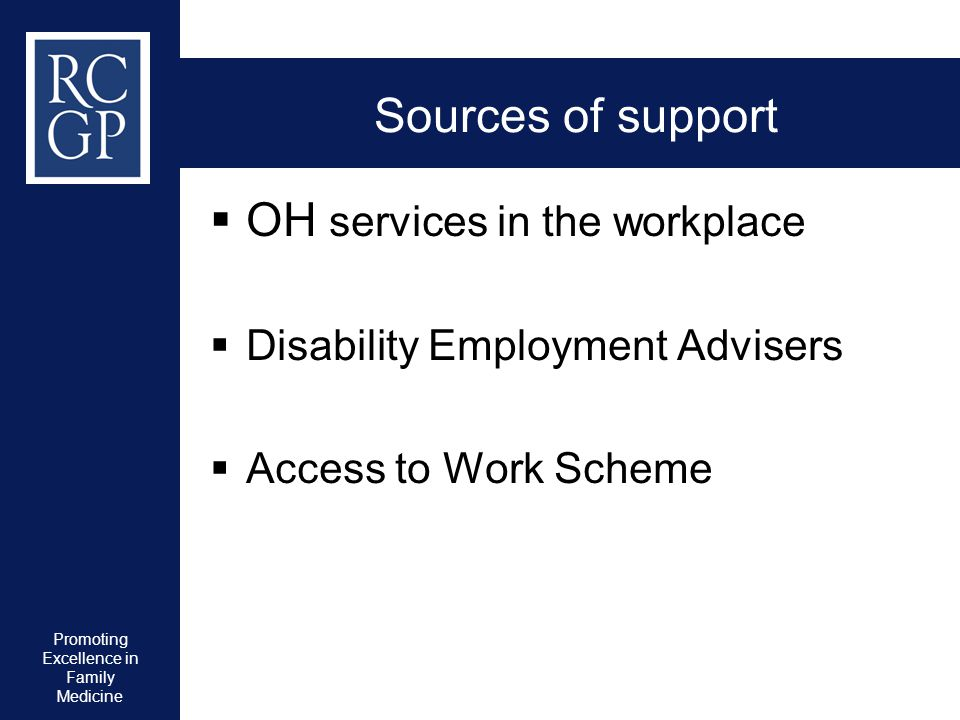 Promoting Excellence in Family Medicine Sources of support  OH services in the workplace  Disability Employment Advisers  Access to Work Scheme